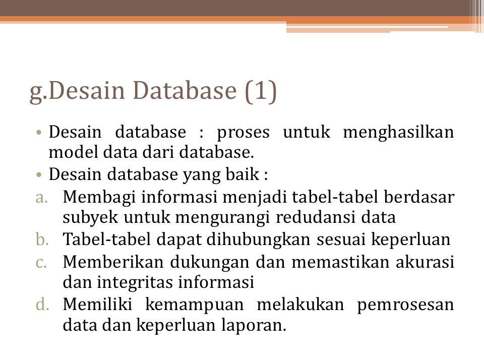 g.Desain Database (1) Desain database : proses untuk menghasilkan model data dari database. Desain database yang baik : a.Membagi informasi menjadi ta