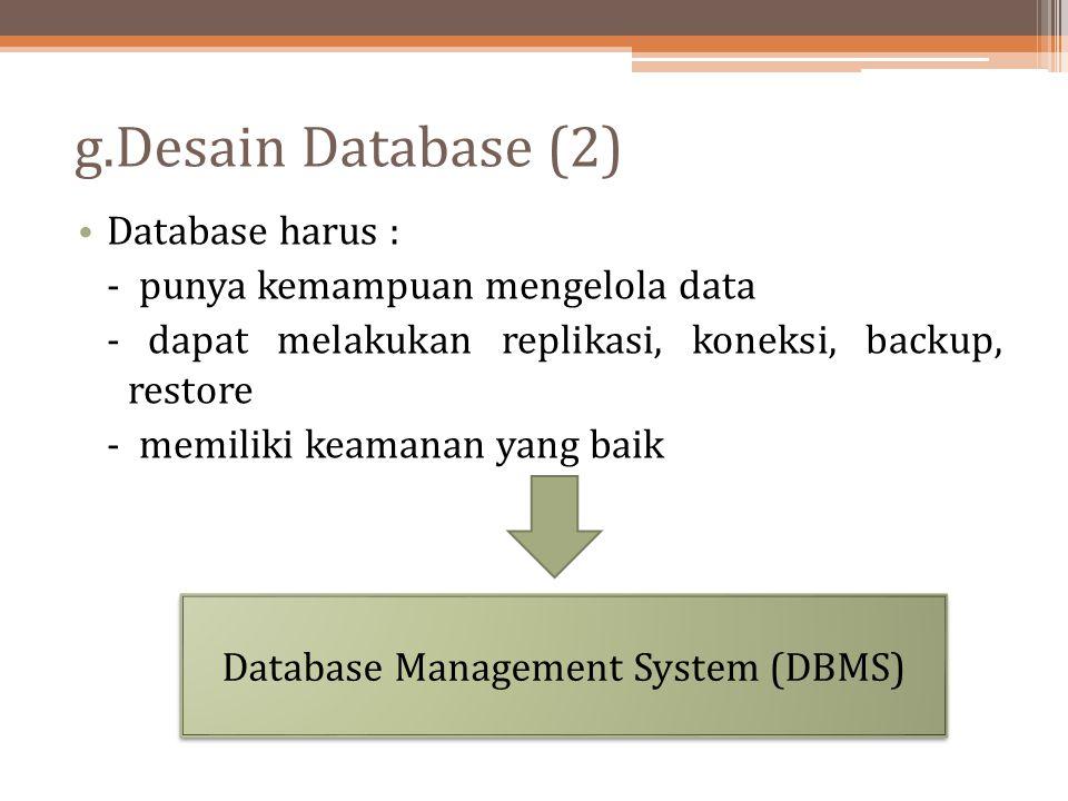 g.Desain Database (2) Database harus : - punya kemampuan mengelola data - dapat melakukan replikasi, koneksi, backup, restore - memiliki keamanan yang