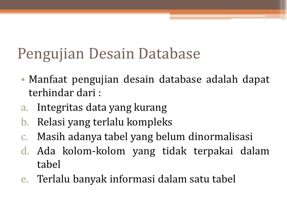 Pengujian Desain Database Manfaat pengujian desain database adalah dapat terhindar dari : a.Integritas data yang kurang b.Relasi yang terlalu kompleks
