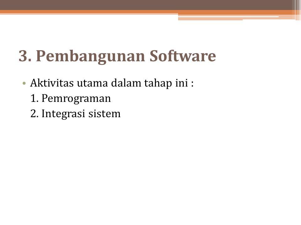 3. Pembangunan Software Aktivitas utama dalam tahap ini : 1. Pemrograman 2. Integrasi sistem