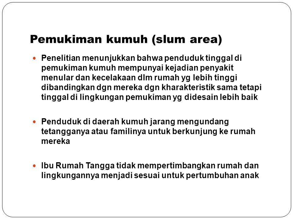 Pemukiman kumuh (slum area) Penelitian menunjukkan bahwa penduduk tinggal di pemukiman kumuh mempunyai kejadian penyakit menular dan kecelakaan dlm ru
