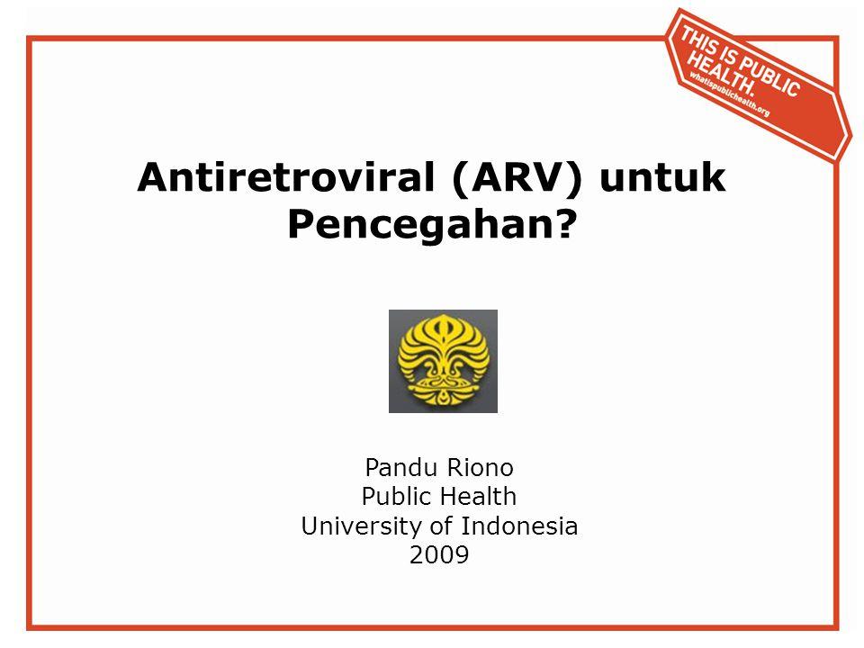 Antiretroviral (ARV) untuk Pencegahan? Pandu Riono Public Health University of Indonesia 2009