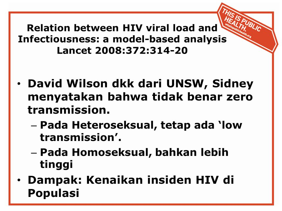 Relation between HIV viral load and Infectiousness: a model-based analysis Lancet 2008:372:314-20 David Wilson dkk dari UNSW, Sidney menyatakan bahwa tidak benar zero transmission.