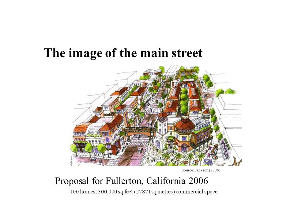 The image of the main street Source: Jackson (2006) Proposal for Fullerton, California 2006 100 homes, 300,000 sq feet (27871sq metres) commercial space