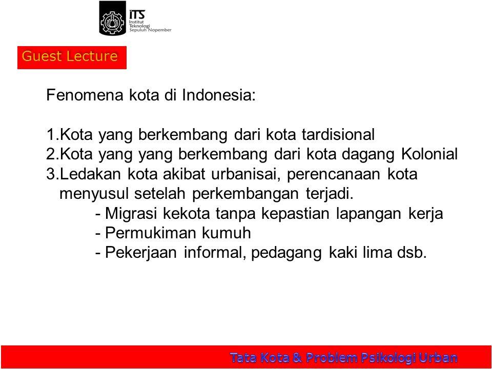 Guest Lecture Fenomena kota di Indonesia: 1.Kota yang berkembang dari kota tardisional 2.Kota yang yang berkembang dari kota dagang Kolonial 3.Ledakan kota akibat urbanisai, perencanaan kota menyusul setelah perkembangan terjadi.
