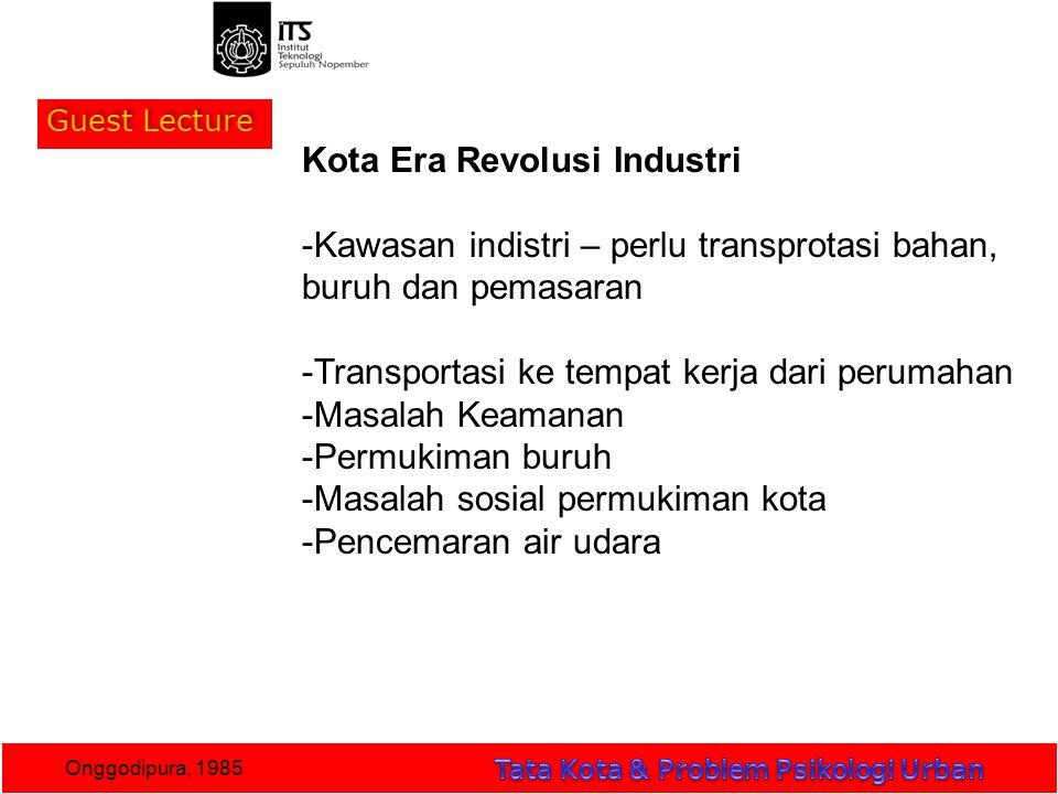 Guest Lecture Onggodipura, 1985 Kota Era Revolusi Industri -Kawasan indistri – perlu transprotasi bahan, buruh dan pemasaran -Transportasi ke tempat kerja dari perumahan -Masalah Keamanan -Permukiman buruh -Masalah sosial permukiman kota -Pencemaran air udara