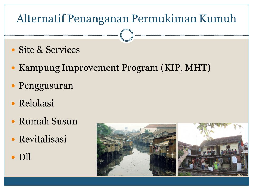 Alternatif Penanganan Permukiman Kumuh Site & Services Kampung Improvement Program (KIP, MHT) Penggusuran Relokasi Rumah Susun Revitalisasi Dll