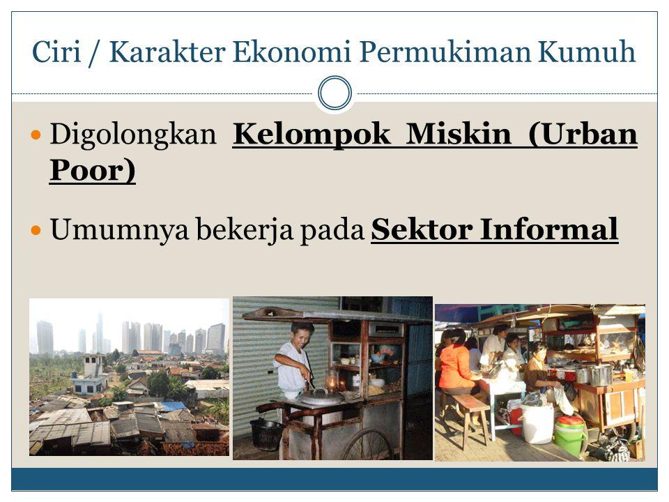 Ciri / Karakter Ekonomi Permukiman Kumuh Digolongkan Kelompok Miskin (Urban Poor) Umumnya bekerja pada Sektor Informal