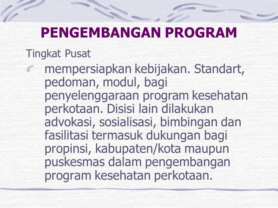 PENGEMBANGAN PROGRAM Tingkat Pusat mempersiapkan kebijakan. Standart, pedoman, modul, bagi penyelenggaraan program kesehatan perkotaan. Disisi lain di