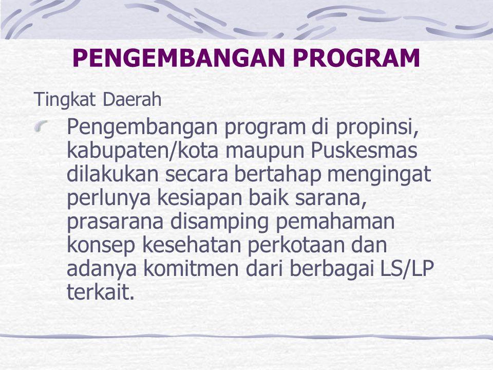 PENGEMBANGAN PROGRAM Tingkat Daerah Pengembangan program di propinsi, kabupaten/kota maupun Puskesmas dilakukan secara bertahap mengingat perlunya kes