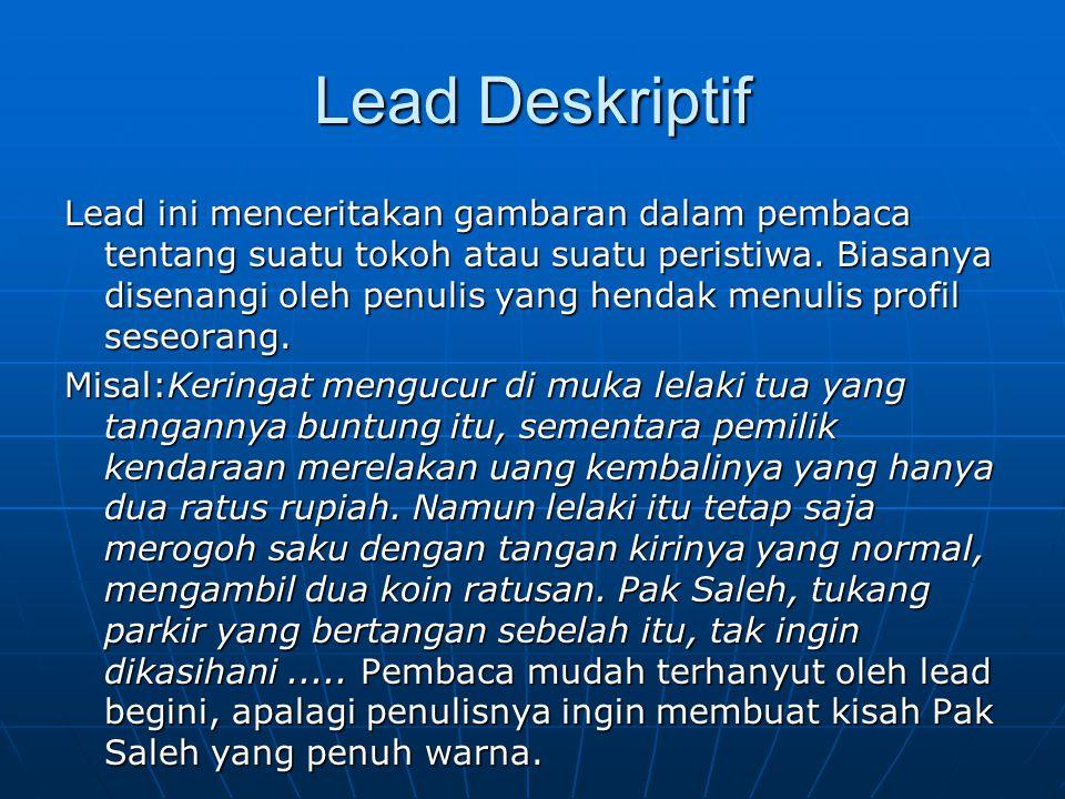 Lead Deskriptif Lead ini menceritakan gambaran dalam pembaca tentang suatu tokoh atau suatu peristiwa. Biasanya disenangi oleh penulis yang hendak men