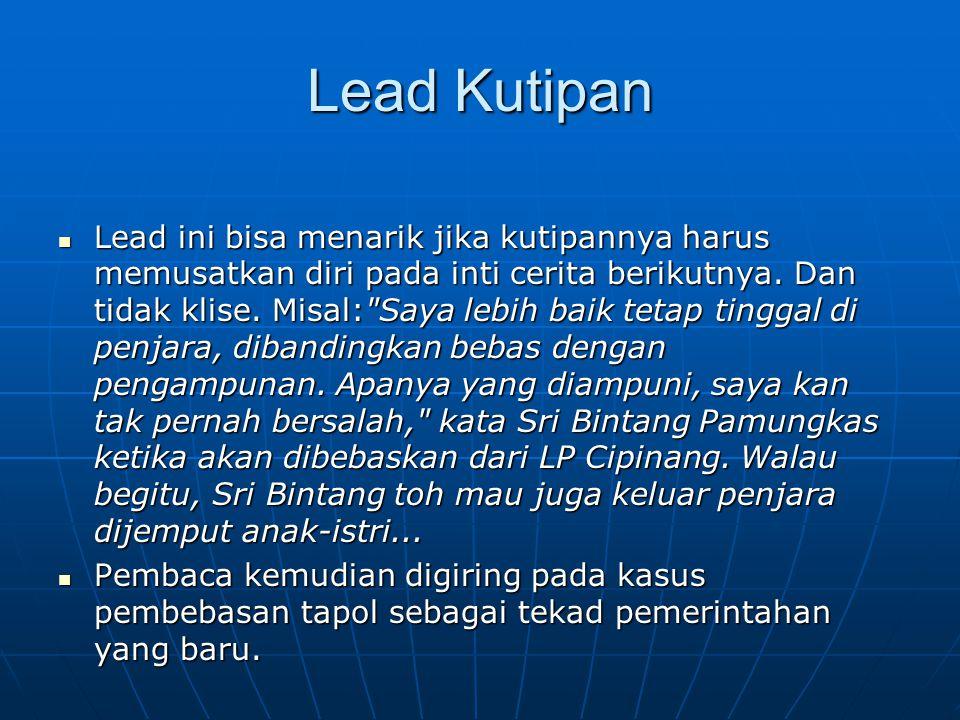 Lead Kutipan Lead ini bisa menarik jika kutipannya harus memusatkan diri pada inti cerita berikutnya. Dan tidak klise. Misal: