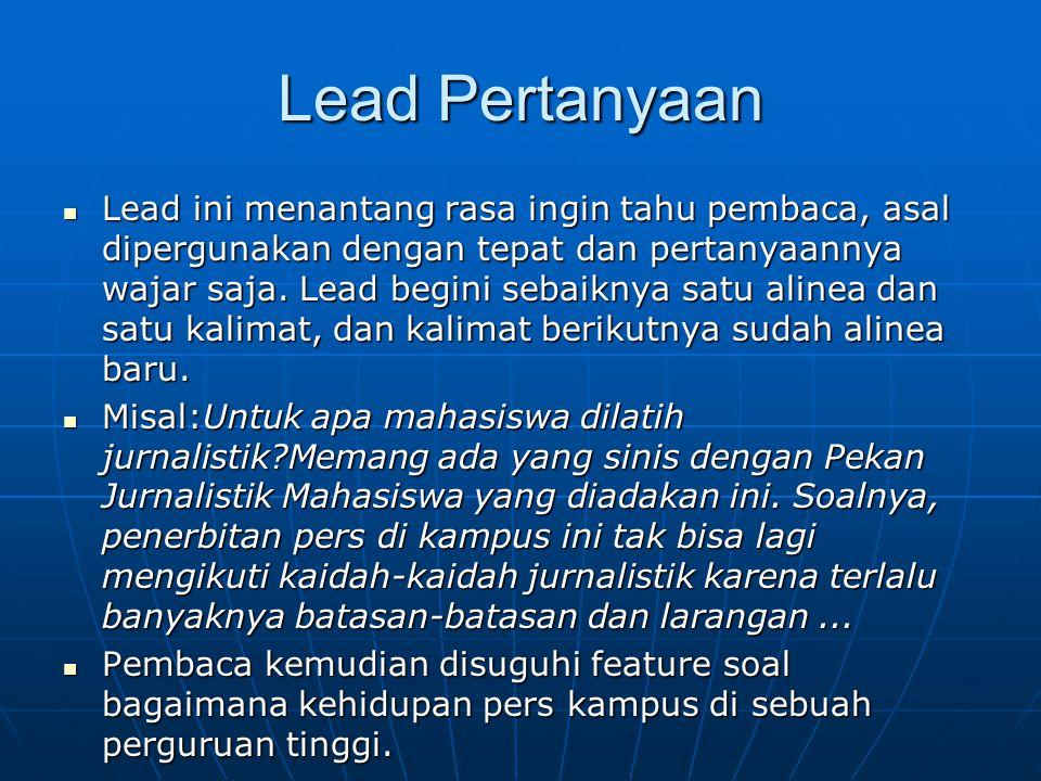 Lead Pertanyaan Lead ini menantang rasa ingin tahu pembaca, asal dipergunakan dengan tepat dan pertanyaannya wajar saja. Lead begini sebaiknya satu al