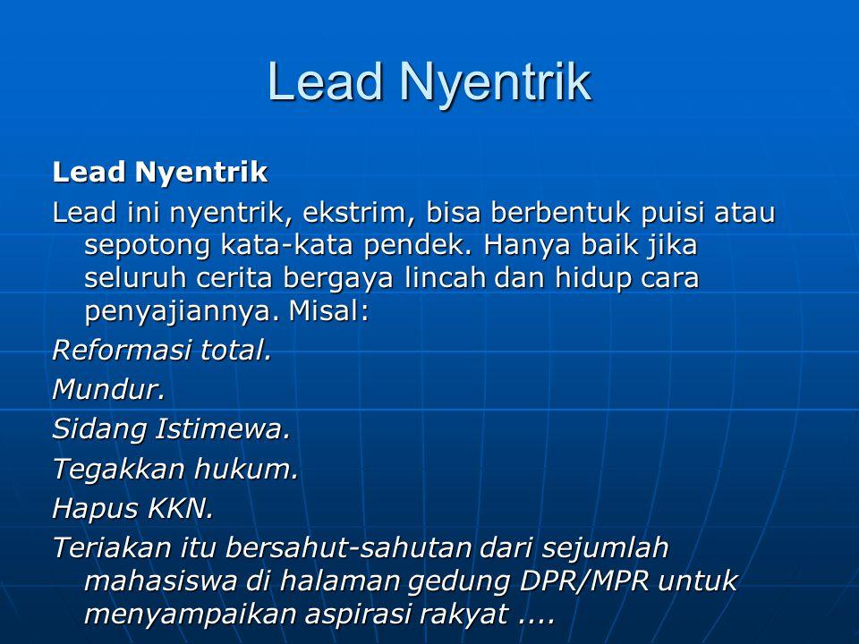 Lead Nyentrik Lead ini nyentrik, ekstrim, bisa berbentuk puisi atau sepotong kata-kata pendek. Hanya baik jika seluruh cerita bergaya lincah dan hidup