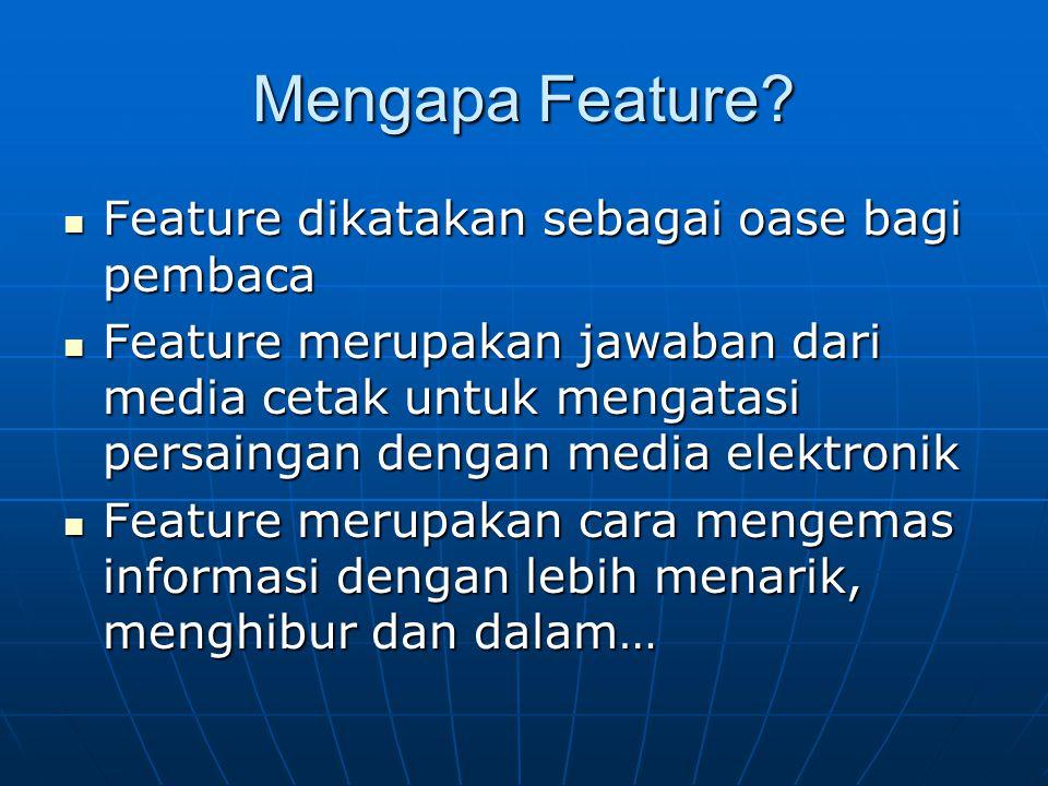 Mengapa Feature? Feature dikatakan sebagai oase bagi pembaca Feature dikatakan sebagai oase bagi pembaca Feature merupakan jawaban dari media cetak un