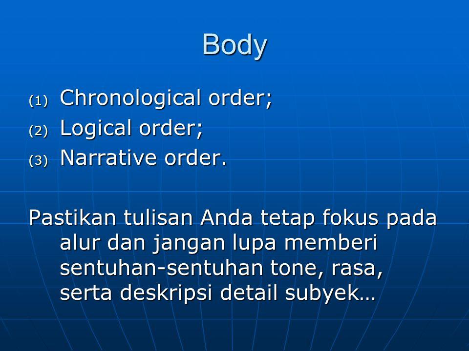 Body (1) Chronological order; (2) Logical order; (3) Narrative order. Pastikan tulisan Anda tetap fokus pada alur dan jangan lupa memberi sentuhan-sen