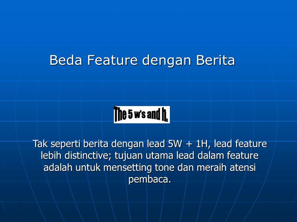 Beda Feature dengan Berita Tak seperti berita dengan lead 5W + 1H, lead feature lebih distinctive; tujuan utama lead dalam feature adalah untuk menset