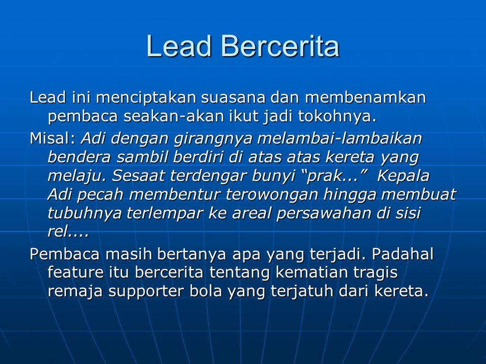 Lead Bercerita Lead ini menciptakan suasana dan membenamkan pembaca seakan-akan ikut jadi tokohnya. Misal: Adi dengan girangnya melambai-lambaikan ben