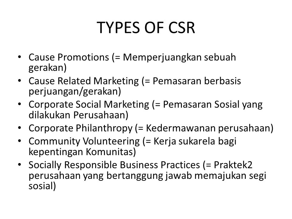 TYPES OF CSR Cause Promotions (= Memperjuangkan sebuah gerakan) Cause Related Marketing (= Pemasaran berbasis perjuangan/gerakan) Corporate Social Mar