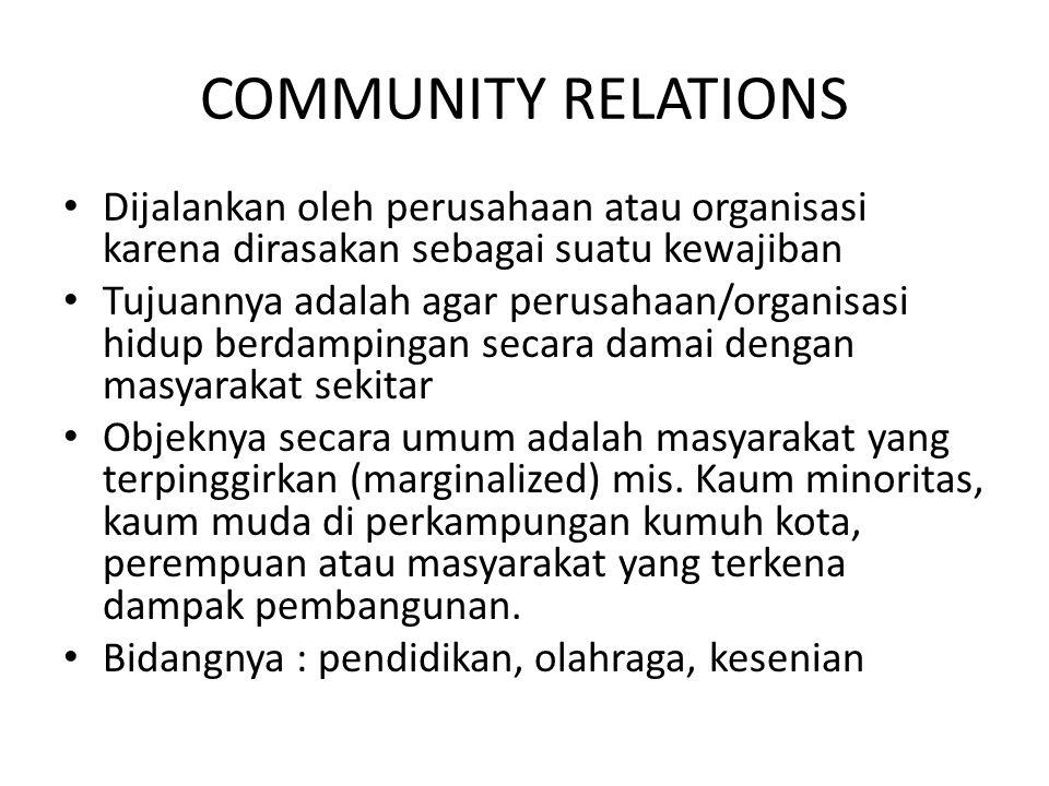 COMMUNITY RELATIONS Dijalankan oleh perusahaan atau organisasi karena dirasakan sebagai suatu kewajiban Tujuannya adalah agar perusahaan/organisasi hi