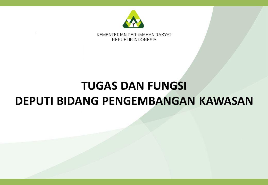 KEMENTERIAN PERUMAHAN RAKYAT REPUBLIK INDONESIA TUGAS DAN FUNGSI DEPUTI BIDANG PENGEMBANGAN KAWASAN