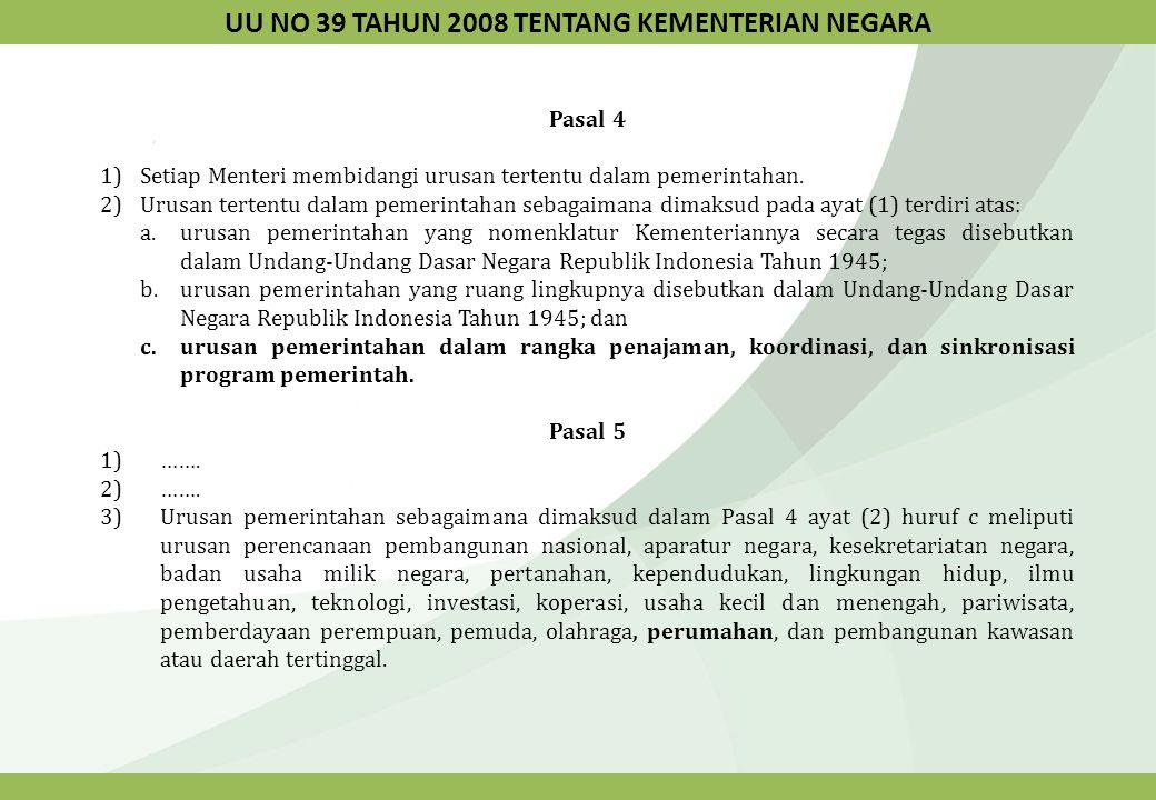 PERPRES NO 47 TAHUN 2009 TENTANG PEMBENTUKAN DAN ORGANISASI KEMENTERIAN NEGARA Pasal 3 Kecuali Kementerian Koordinator, setiap Kementerian membidangi urusan tertentu dalam Pemerintahan yang terdiri atas : a.urusan pemerintahan yang nomenklatur Kementeriannya secara tegas disebutkan dalam Undang- Undang Dasar Negara Republik Indonesia Tahun 1945; b.urusan pemerintahan yang ruang lingkupnya disebutkan dalam Undang-Undang Dasar Negara Republik Indonesia Tahun 1945; dan c.urusan pemerintahan dalam rangka penajaman, koordinasi, dan sinkronisasi program pemerintah.