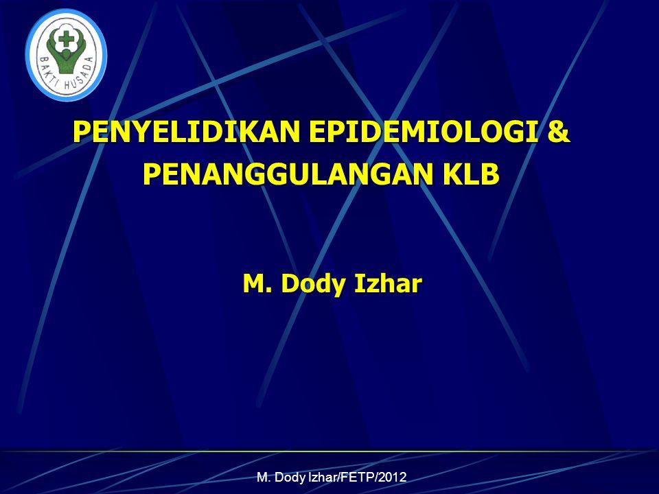 M. Dody Izhar/FETP/2012 PENYELIDIKAN EPIDEMIOLOGI & PENANGGULANGAN KLB M. Dody Izhar