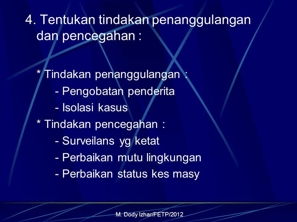 M. Dody Izhar/FETP/2012 4. Tentukan tindakan penanggulangan dan pencegahan : * Tindakan penanggulangan : - Pengobatan penderita - Isolasi kasus * Tind