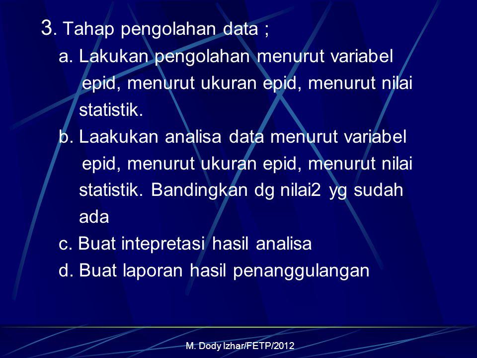 M. Dody Izhar/FETP/2012 3. Tahap pengolahan data ; a. Lakukan pengolahan menurut variabel epid, menurut ukuran epid, menurut nilai statistik. b. Laaku