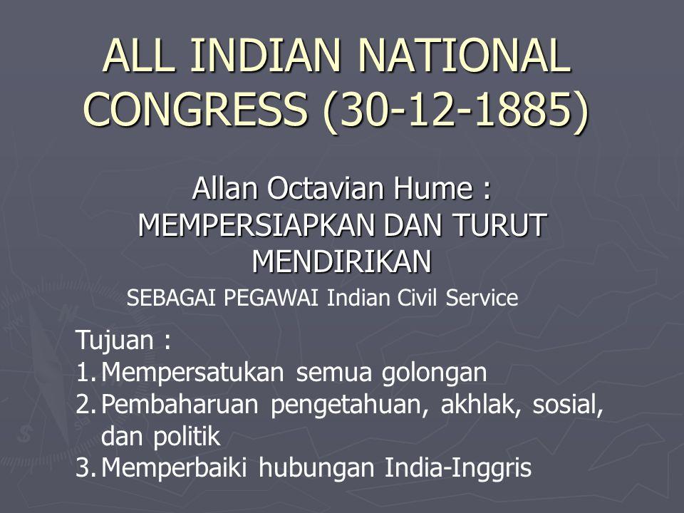 ALL INDIAN NATIONAL CONGRESS (30-12-1885) Allan Octavian Hume : MEMPERSIAPKAN DAN TURUT MENDIRIKAN SEBAGAI PEGAWAI Indian Civil Service Tujuan : 1.Mem