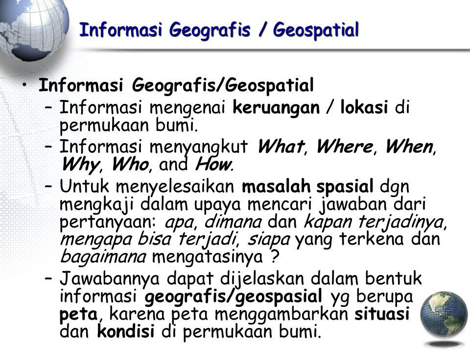 Informasi Geografis / Geospatial –Informasi mengenai keruangan / lokasi di permukaan bumi. –Informasi menyangkut What, Where, When, Why, Who, and How.