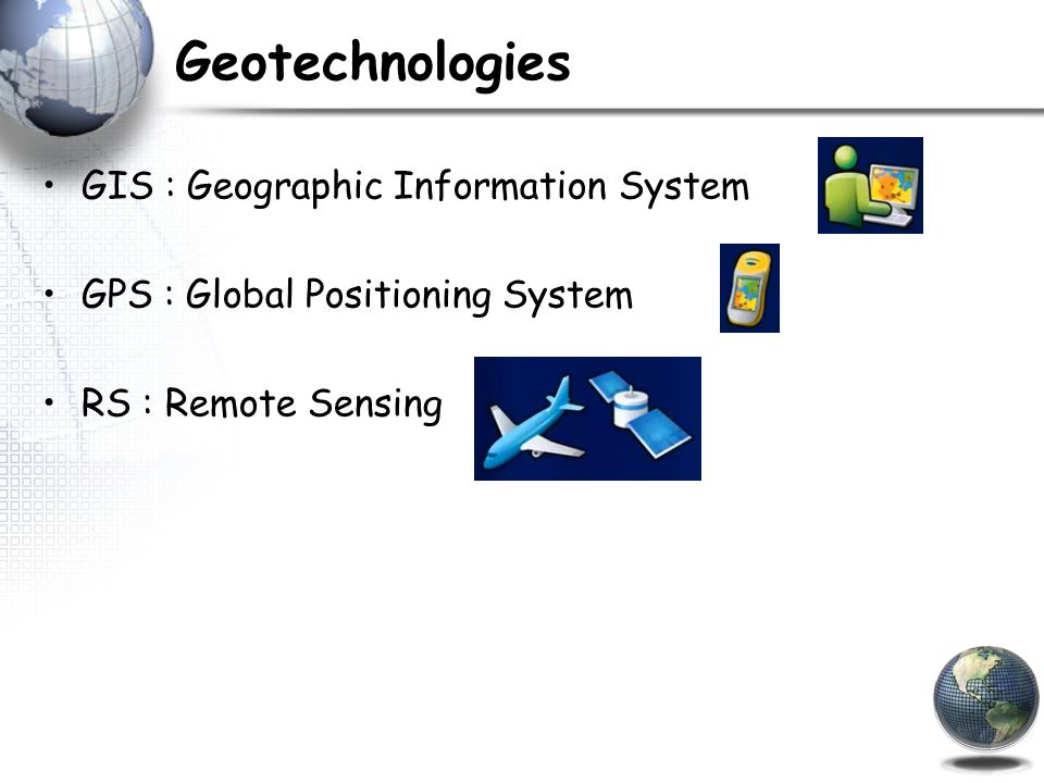 Geotechnologies GIS : Geographic Information System GPS : Global Positioning System RS : Remote Sensing