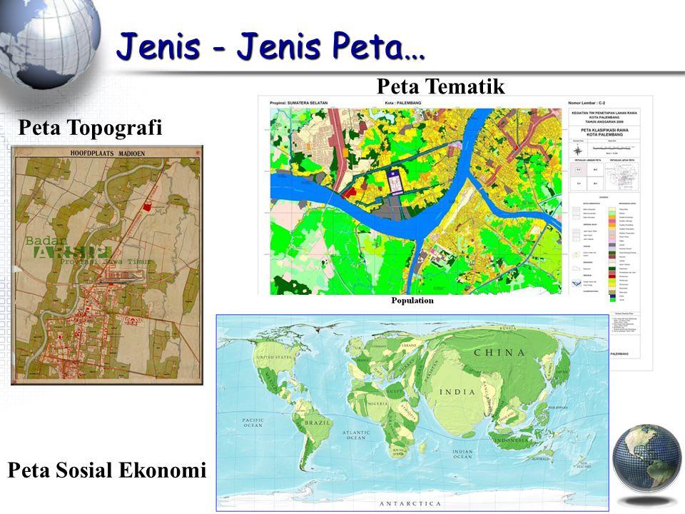 Jenis - Jenis Peta… Peta Topografi Peta Tematik Peta Sosial Ekonomi