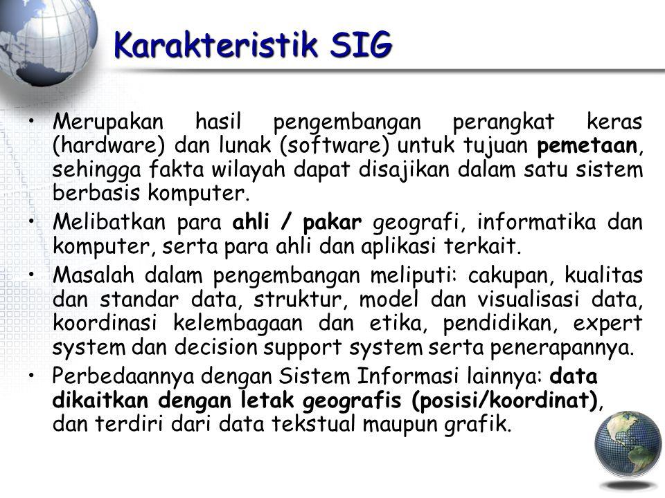 Karakteristik SIG Merupakan hasil pengembangan perangkat keras (hardware) dan lunak (software) untuk tujuan pemetaan, sehingga fakta wilayah dapat disajikan dalam satu sistem berbasis komputer.