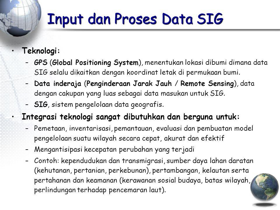 Input dan Proses Data SIG Teknologi: –GPS (Global Positioning System), menentukan lokasi dibumi dimana data SIG selalu dikaitkan dengan koordinat letak di permukaan bumi.