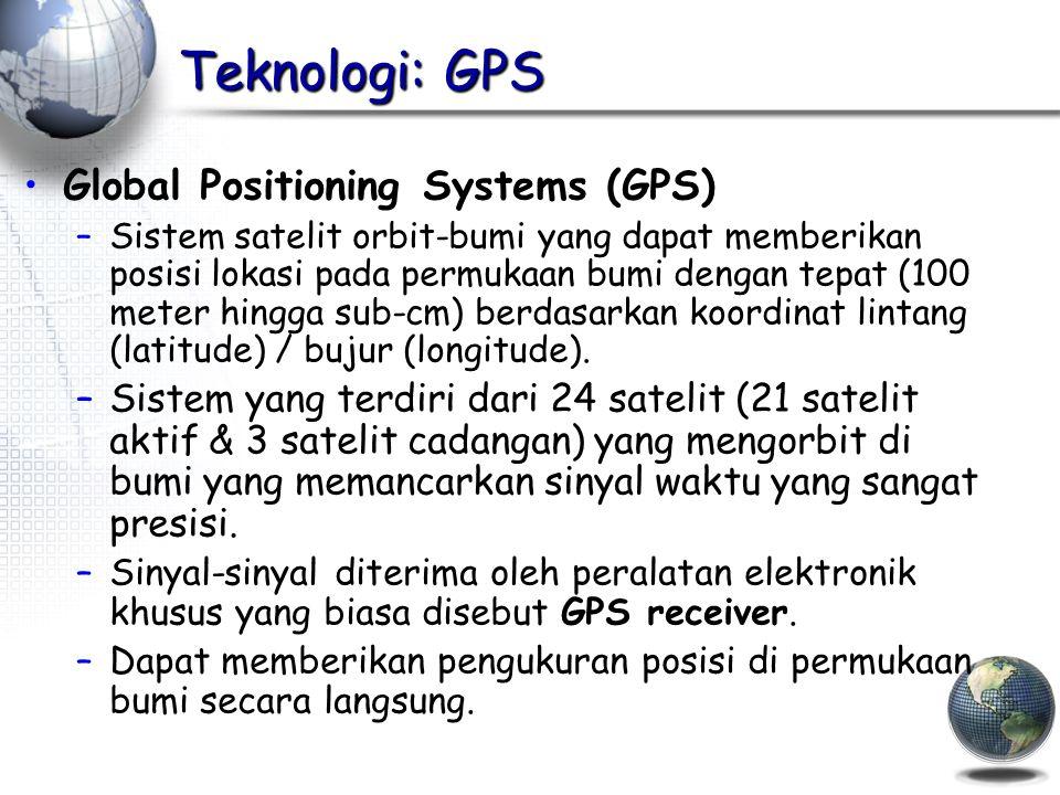 Teknologi: GPS Global Positioning Systems (GPS) –Sistem satelit orbit-bumi yang dapat memberikan posisi lokasi pada permukaan bumi dengan tepat (100 meter hingga sub-cm) berdasarkan koordinat lintang (latitude) / bujur (longitude).