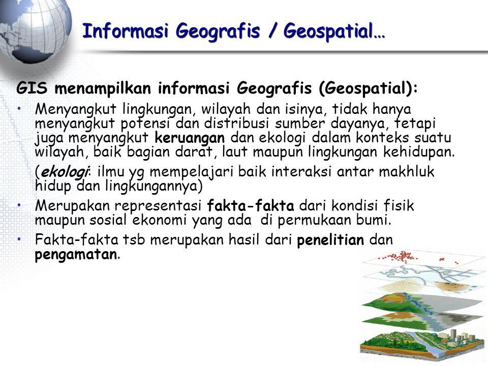 Informasi Geografis / Geospatial… GIS menampilkan informasi Geografis (Geospatial): Menyangkut lingkungan, wilayah dan isinya, tidak hanya menyangkut potensi dan distribusi sumber dayanya, tetapi juga menyangkut keruangan dan ekologi dalam konteks suatu wilayah, baik bagian darat, laut maupun lingkungan kehidupan.