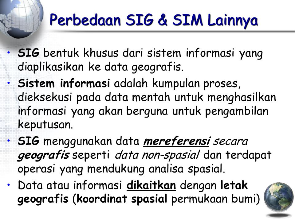 Sistem Informasi Geografis A means of storing, retrieving, sorting, and comparing spatial data to support some analytic process.