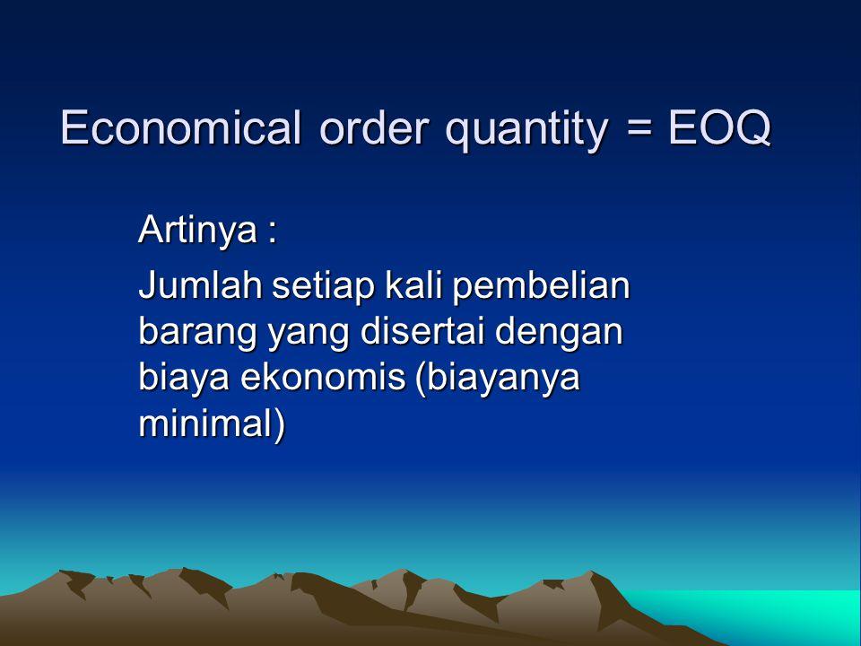 Economical order quantity = EOQ Artinya : Jumlah setiap kali pembelian barang yang disertai dengan biaya ekonomis (biayanya minimal)