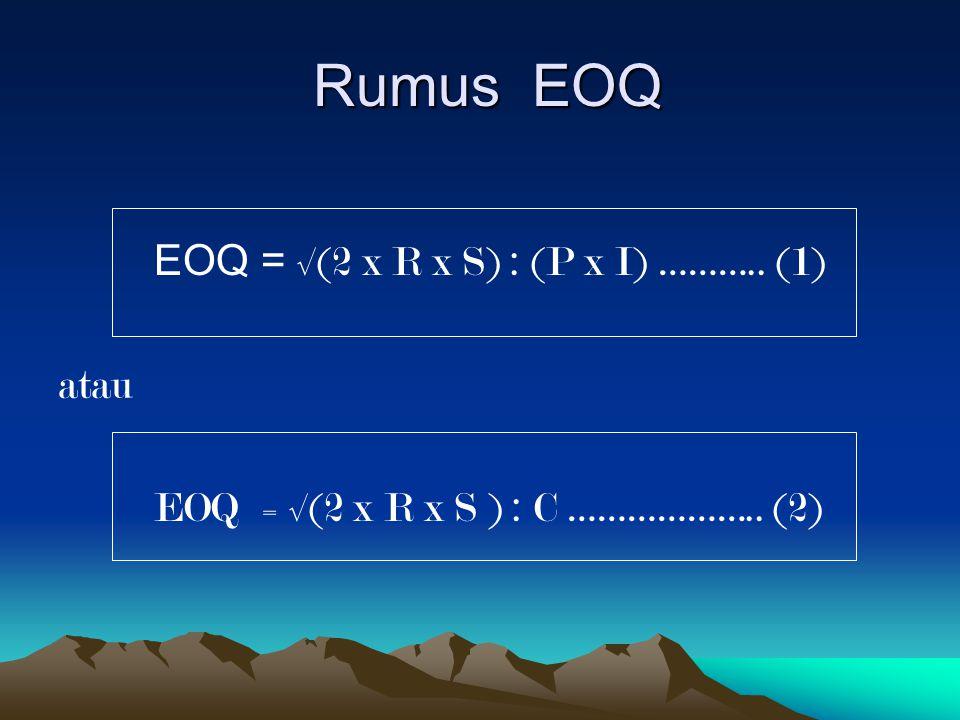 Rumus EOQ Rumus EOQ EOQ = √(2 x R x S) : (P x I) ……….. (1) atau EOQ = √(2 x R x S ) : C ……………….. (2)