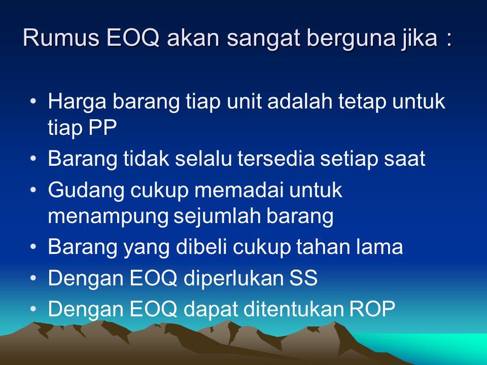 Rumus EOQ akan sangat berguna jika : Harga barang tiap unit adalah tetap untuk tiap PP Barang tidak selalu tersedia setiap saat Gudang cukup memadai u