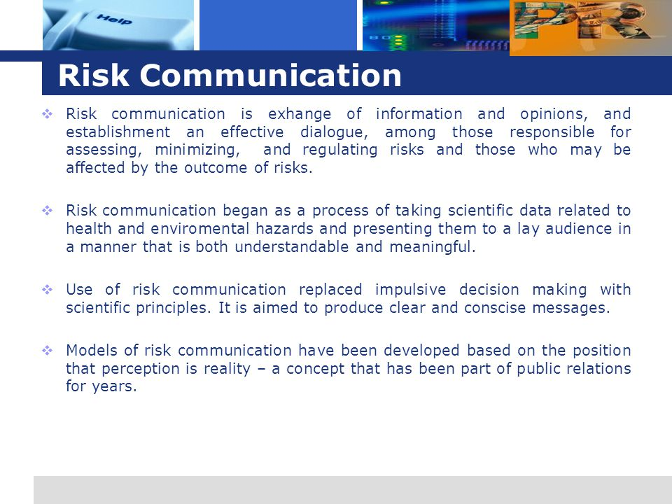 L o g o Risk Communication  Risk communication is exhange of information and opinions, and establishment an effective dialogue, among those responsible for assessing, minimizing, and regulating risks and those who may be affected by the outcome of risks.