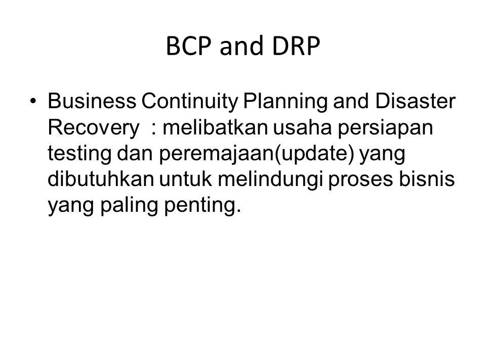 BCP and DRP Business Continuity Planning and Disaster Recovery : melibatkan usaha persiapan testing dan peremajaan(update) yang dibutuhkan untuk melin