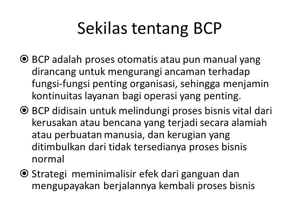 Sekilas tentang BCP  BCP adalah proses otomatis atau pun manual yang dirancang untuk mengurangi ancaman terhadap fungsi-fungsi penting organisasi, se