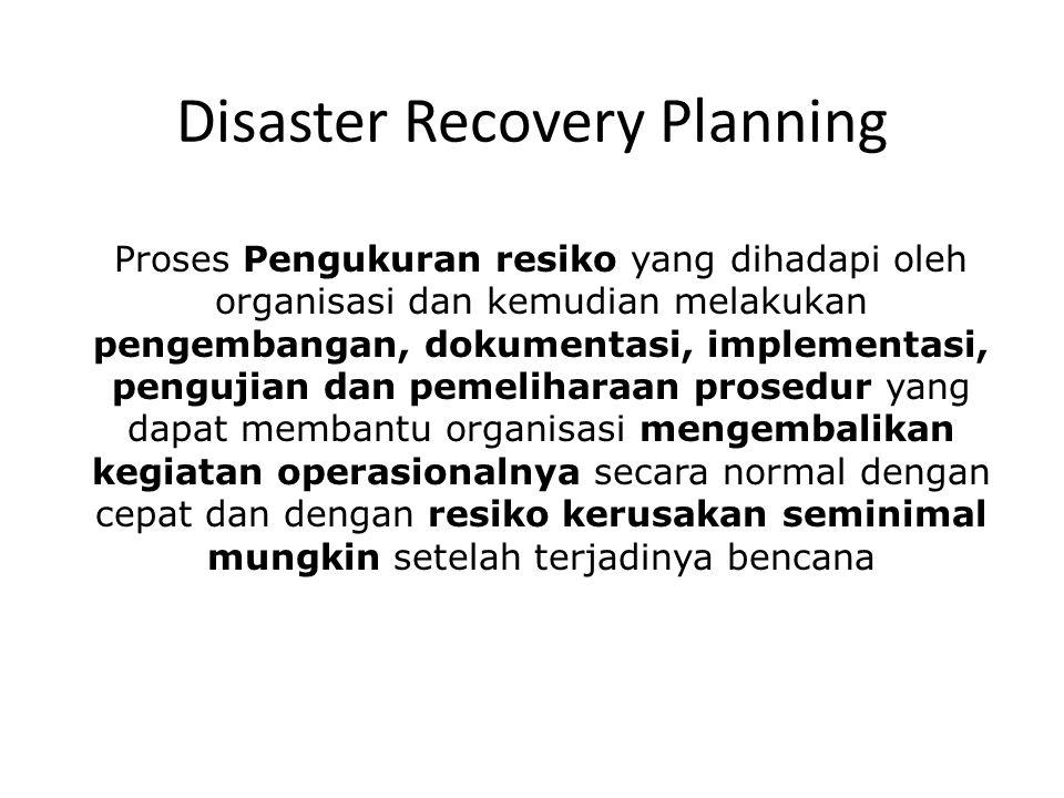 Disaster Recovery Planning Proses Pengukuran resiko yang dihadapi oleh organisasi dan kemudian melakukan pengembangan, dokumentasi, implementasi, pengujian dan pemeliharaan prosedur yang dapat membantu organisasi mengembalikan kegiatan operasionalnya secara normal dengan cepat dan dengan resiko kerusakan seminimal mungkin setelah terjadinya bencana