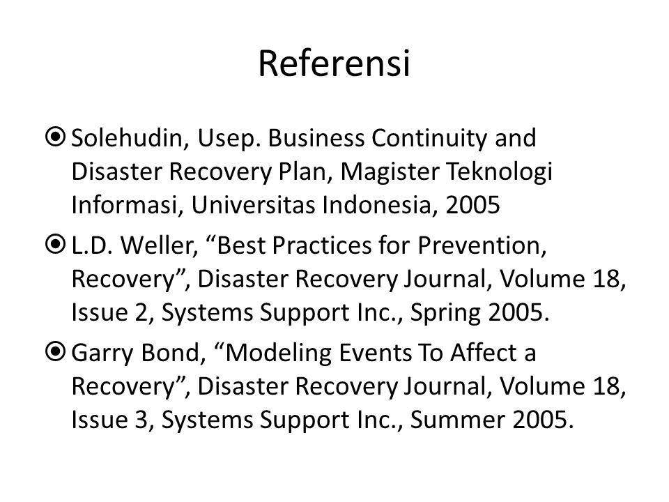 Referensi  Solehudin, Usep. Business Continuity and Disaster Recovery Plan, Magister Teknologi Informasi, Universitas Indonesia, 2005  L.D. Weller,