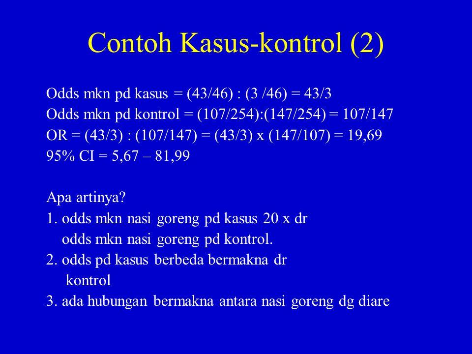 Contoh Kasus-kontrol (2) Odds mkn pd kasus = (43/46) : (3 /46) = 43/3 Odds mkn pd kontrol = (107/254):(147/254) = 107/147 OR = (43/3) : (107/147) = (4