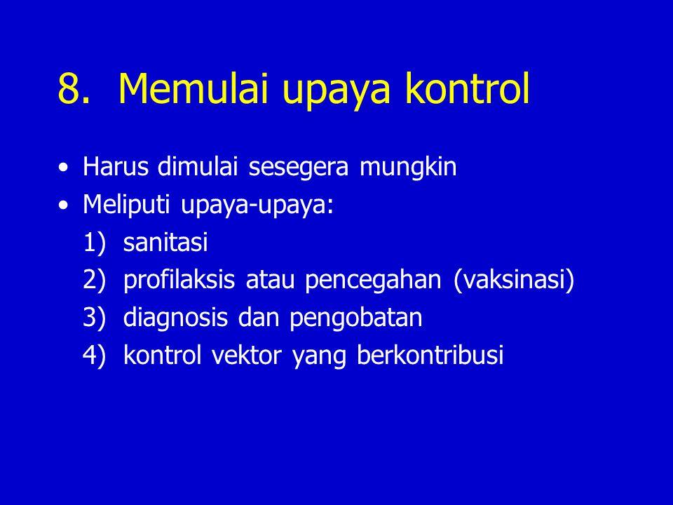 8. Memulai upaya kontrol Harus dimulai sesegera mungkin Meliputi upaya-upaya: 1) sanitasi 2) profilaksis atau pencegahan (vaksinasi) 3) diagnosis dan