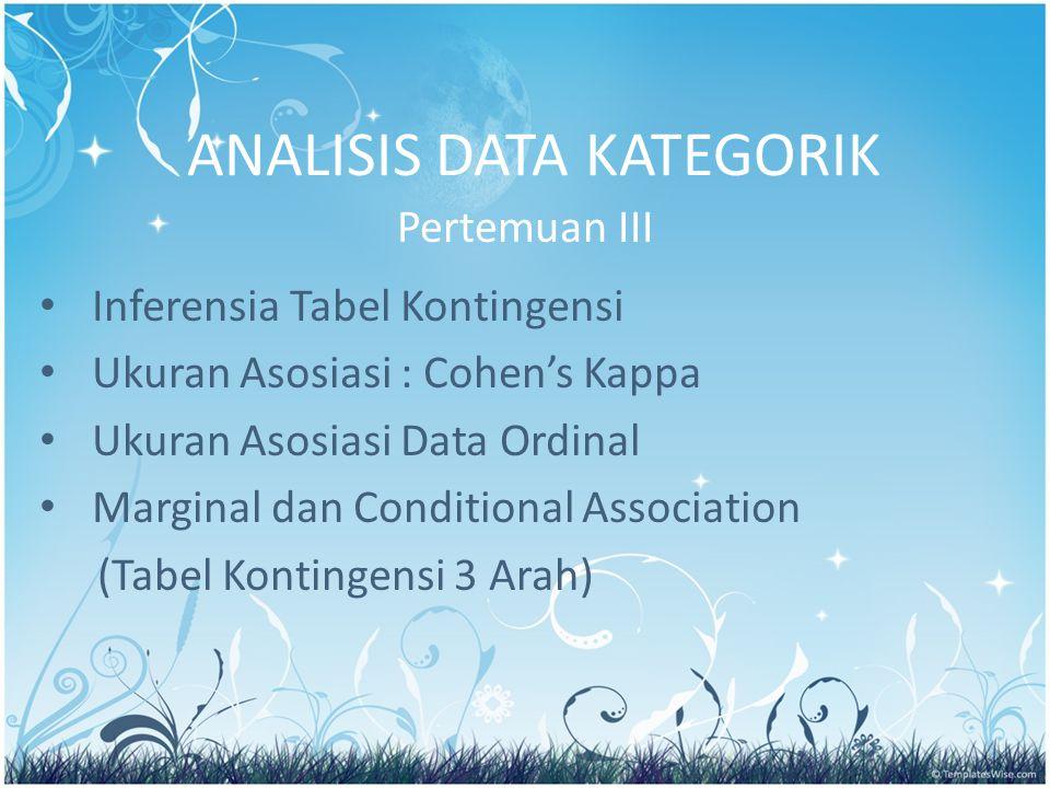 ANALISIS DATA KATEGORIK Pertemuan III Inferensia Tabel Kontingensi Ukuran Asosiasi : Cohen's Kappa Ukuran Asosiasi Data Ordinal Marginal dan Condition