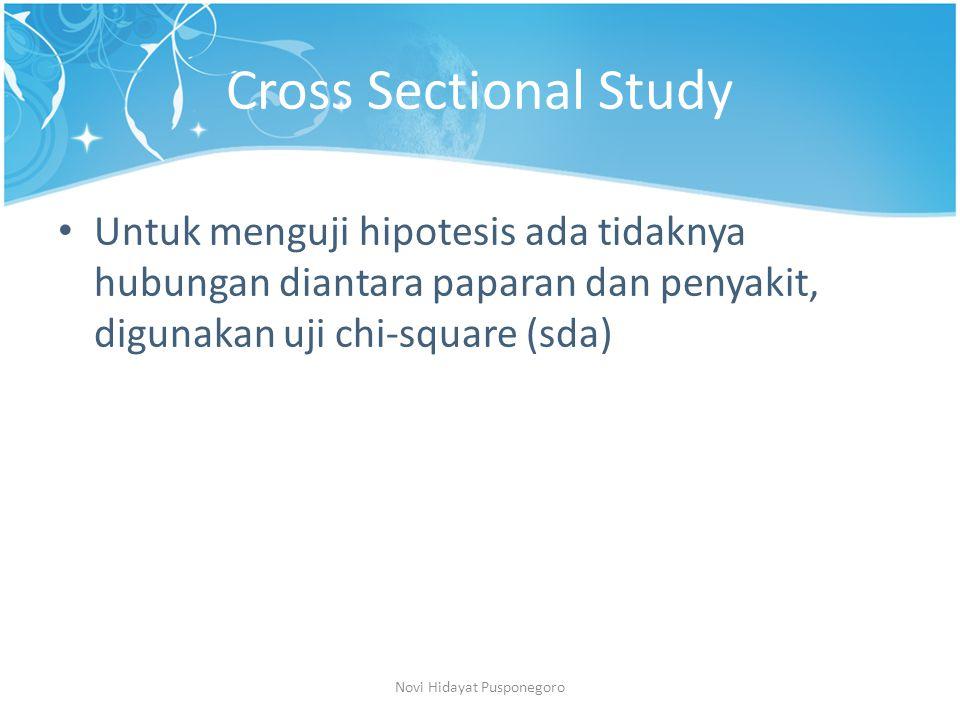 Cross Sectional Study Untuk menguji hipotesis ada tidaknya hubungan diantara paparan dan penyakit, digunakan uji chi-square (sda) Novi Hidayat Puspone